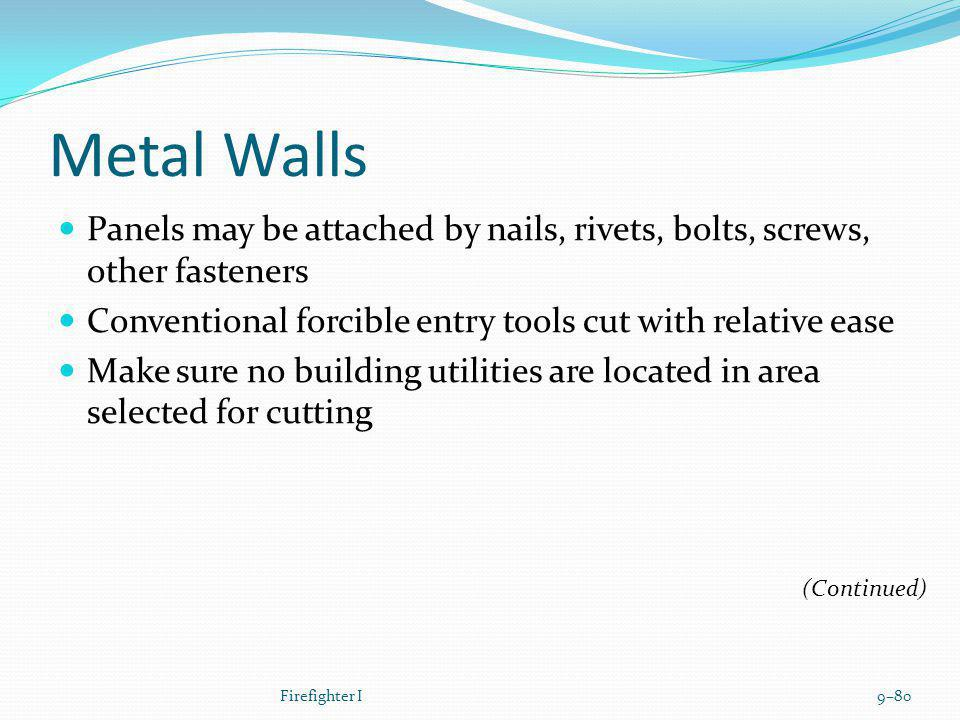 Metal Walls Panels may be attached by nails, rivets, bolts, screws, other fasteners Conventional forcible entry tools cut with relative ease Make sure