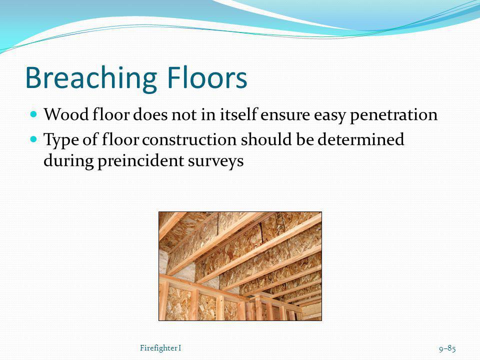 Breaching Floors Wood floor does not in itself ensure easy penetration Type of floor construction should be determined during preincident surveys Fire