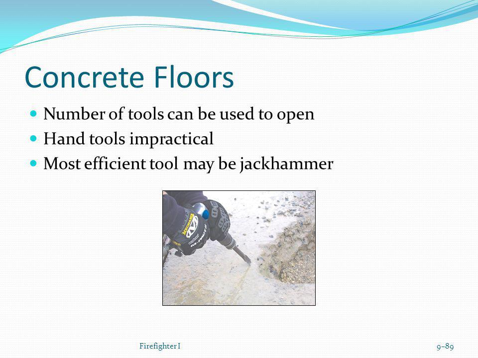 Concrete Floors Number of tools can be used to open Hand tools impractical Most efficient tool may be jackhammer Firefighter I9–89