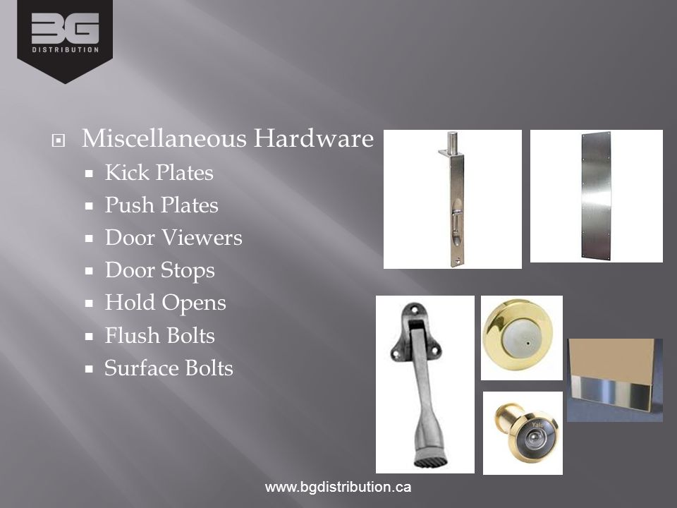 Miscellaneous Hardware Kick Plates Push Plates Door Viewers Door Stops Hold Opens Flush Bolts Surface Bolts www.bgdistribution.ca