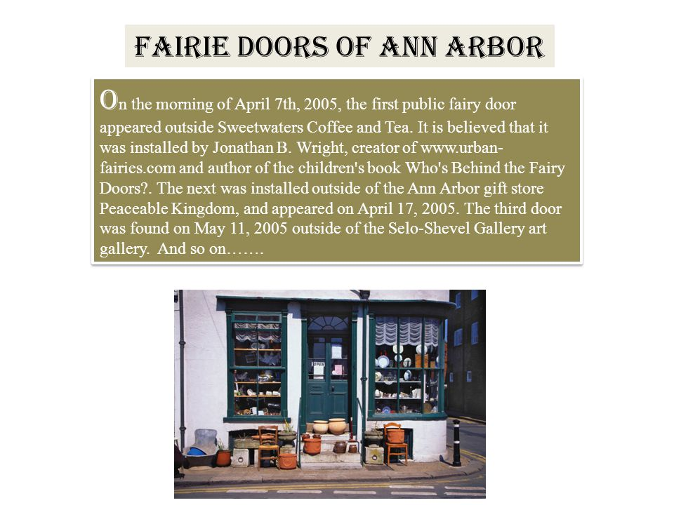 FAIRIE DOORS OF ANN ARBOR O n the morning of April 7th, 2005, the first public fairy door appeared outside Sweetwaters Coffee and Tea. It is believed