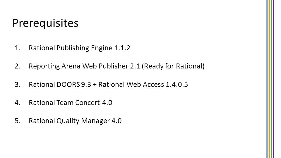 1.Rational Publishing Engine 1.1.2 2.Reporting Arena Web Publisher 2.1 (Ready for Rational) 3.Rational DOORS 9.3 + Rational Web Access 1.4.0.5 4.Ratio