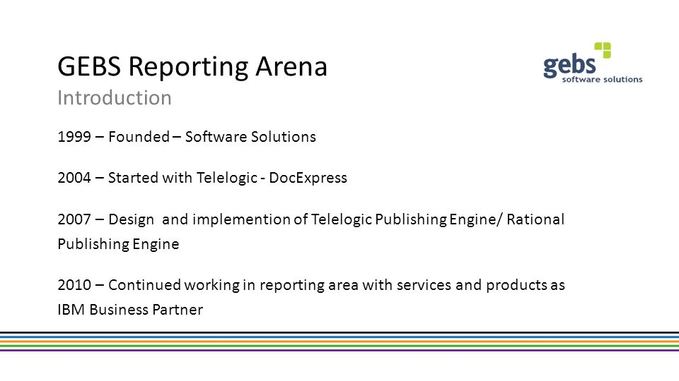 GEBS Services and Products Services RPE Implementation Template design and optimization Migrating legacy solutions to RPE RPE Training Custom reporting solutions Products Web client for RPE – Reporting Arena Web Publisher (RAWP) New output formats for RPE – MS Excel: RAEC – MS PowerPoint: RAPC Lifecylce Reporting Connector – RTC Plugin