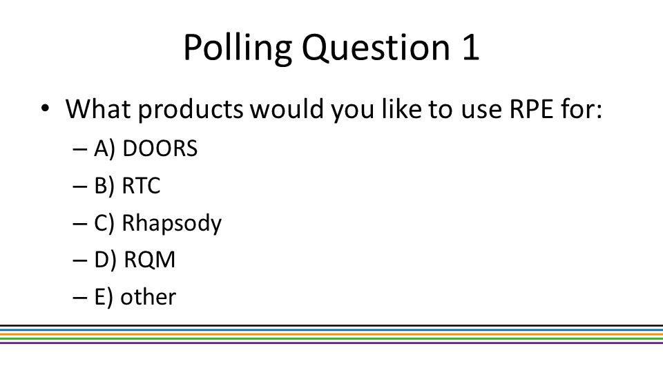 Polling Question 1 What products would you like to use RPE for: – A) DOORS – B) RTC – C) Rhapsody – D) RQM – E) other