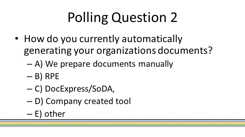 Polling Question 2 How do you currently automatically generating your organizations documents? – A) We prepare documents manually – B) RPE – C) DocExp
