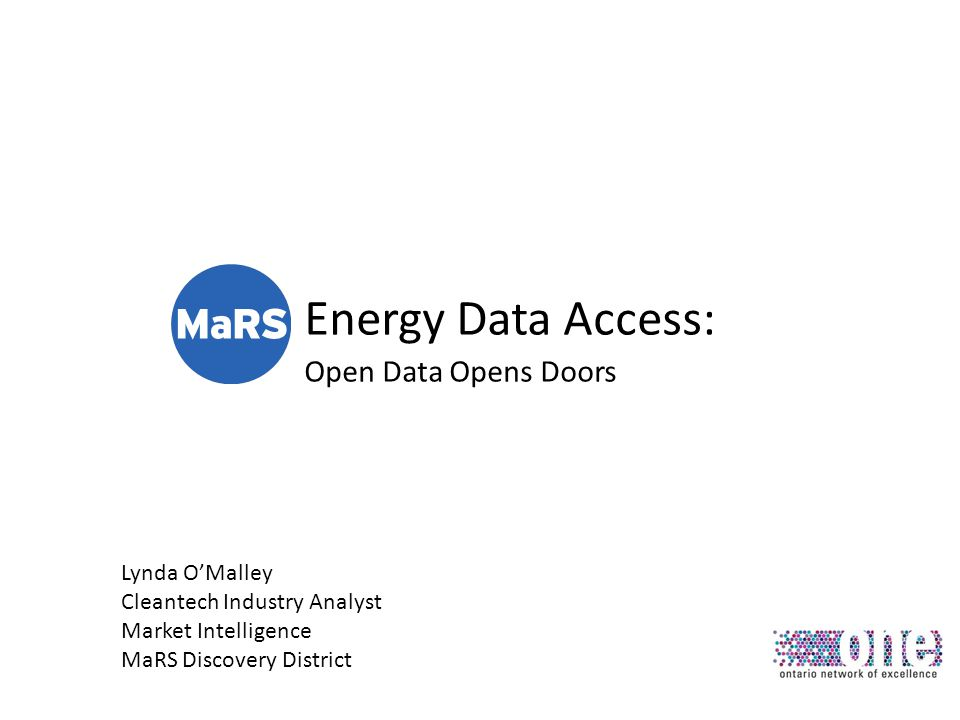 Energy Data Access: Open Data Opens Doors Lynda OMalley Cleantech Industry Analyst Market Intelligence MaRS Discovery District
