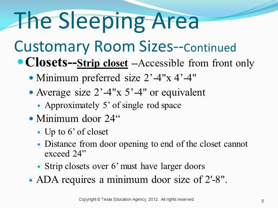 Copyright © Texas Education Agency, 2012. All rights reserved. The Sleeping Area Customary Room Sizes-- Continued Closets-- Strip closet --Accessible