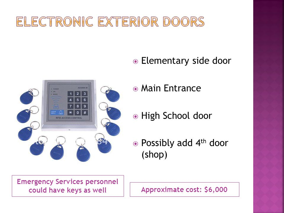 Emergency Services personnel could have keys as well Approximate cost: $6,000 Elementary side door Main Entrance High School door Possibly add 4 th door (shop)