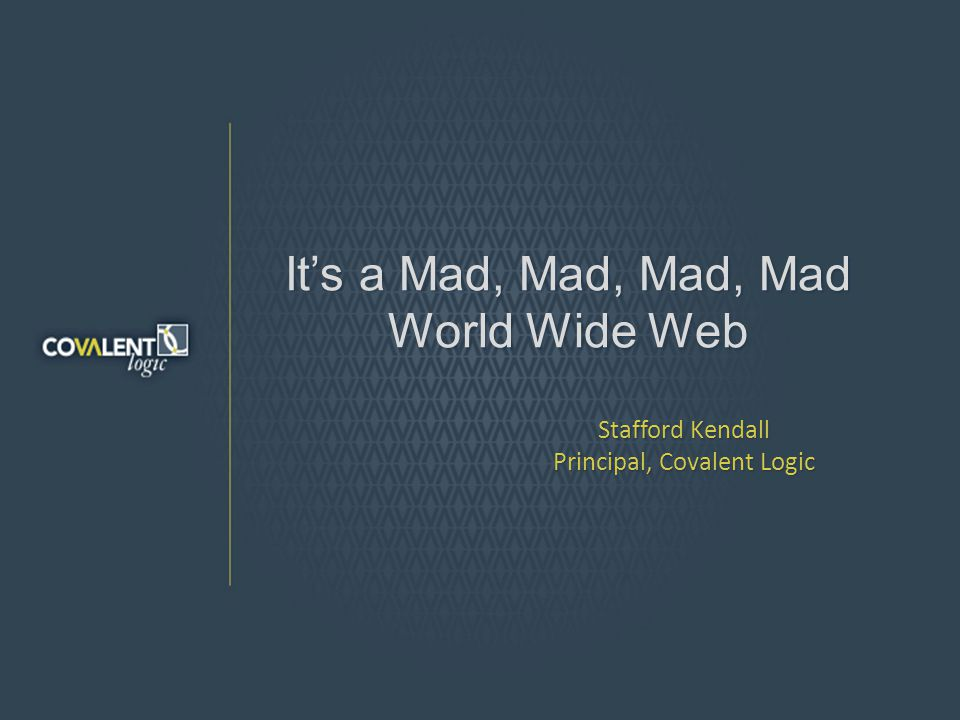 Its a Mad, Mad, Mad, Mad World Wide Web Stafford Kendall Principal, Covalent Logic