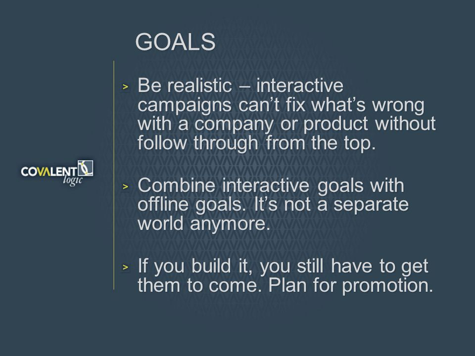 GOALS Be realistic – interactive campaigns cant fix whats wrong with a company or product without follow through from the top.