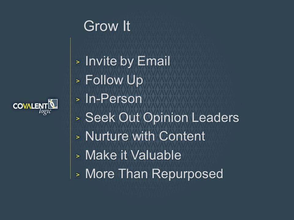 Grow It Invite by Email Follow Up In-Person Seek Out Opinion Leaders Nurture with Content Make it Valuable More Than Repurposed