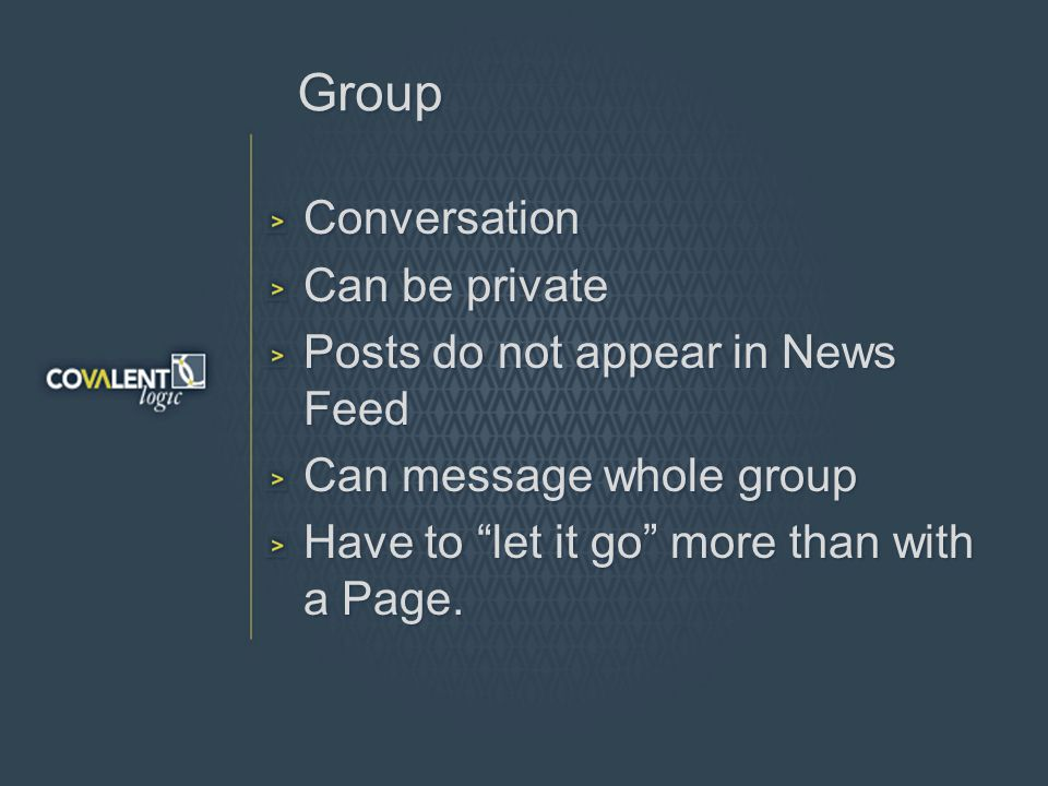 Group Conversation Can be private Posts do not appear in News Feed Can message whole group Have to let it go more than with a Page.