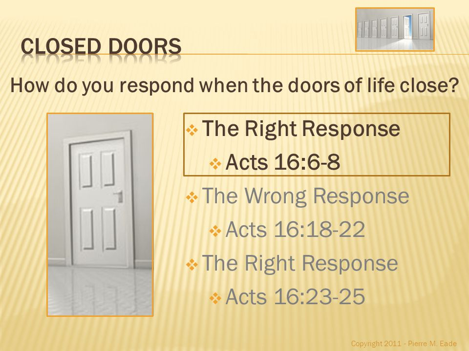 The Right Response Acts 16:6-8 The Wrong Response Acts 16:18-22 The Right Response Acts 16:23-25 How do you respond when the doors of life close.