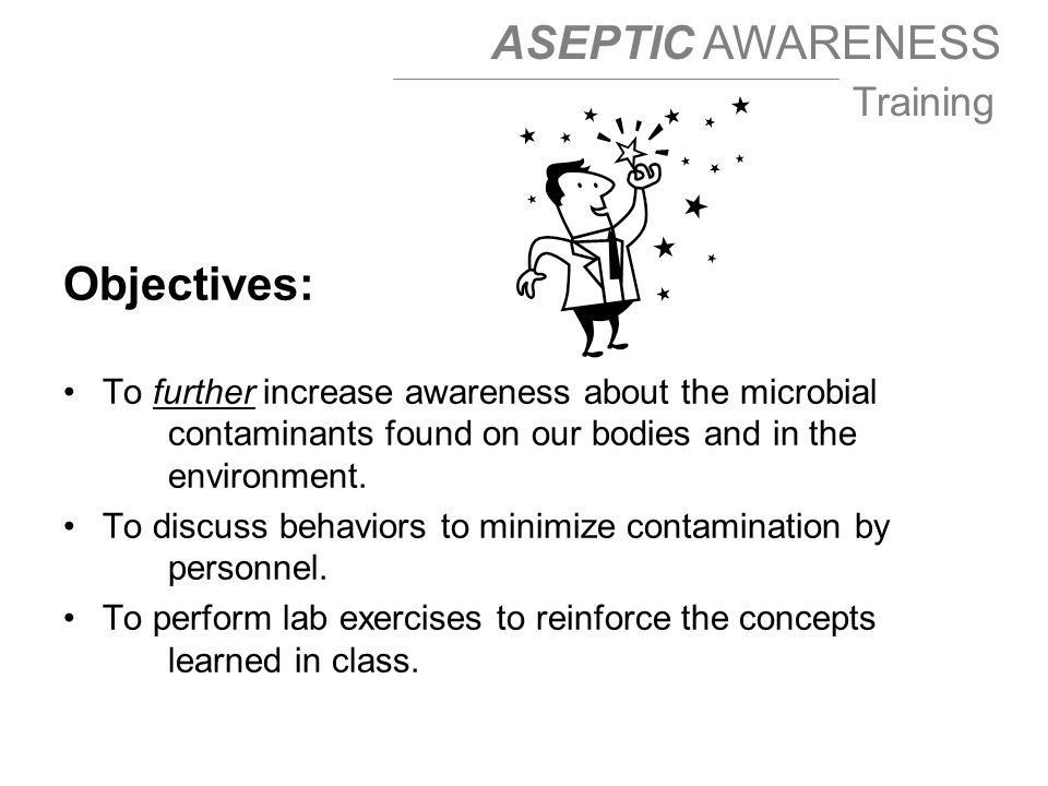 ASEPTIC AWARENESS Training Objectives: To further increase awareness about the microbial contaminants found on our bodies and in the environment.