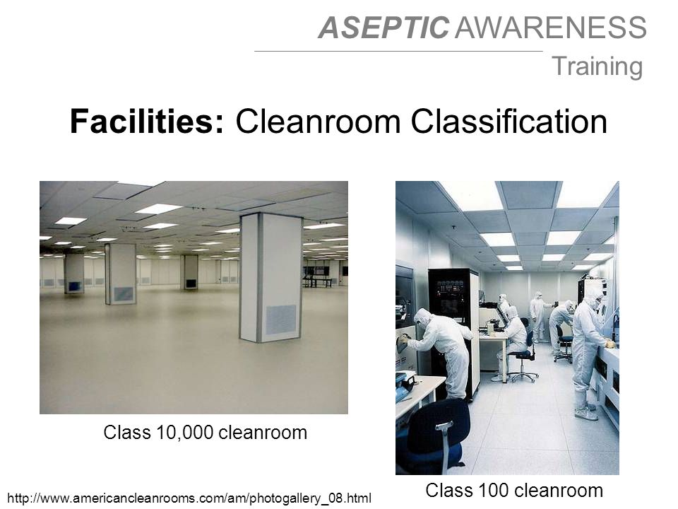 ASEPTIC AWARENESS Training Class 10,000 cleanroom http://www.americancleanrooms.com/am/photogallery_08.html Class 100 cleanroom Facilities: Cleanroom Classification