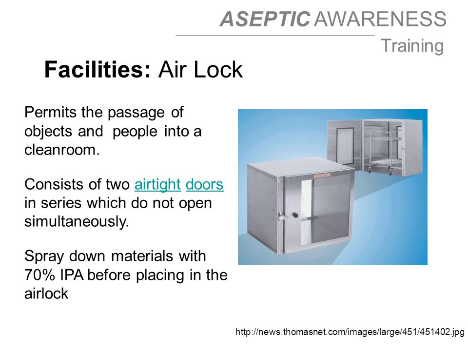 ASEPTIC AWARENESS Training http://news.thomasnet.com/images/large/451/451402.jpg Facilities: Air Lock Permits the passage of objects and people into a cleanroom.