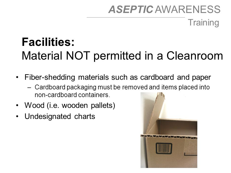 ASEPTIC AWARENESS Training Fiber-shedding materials such as cardboard and paper –Cardboard packaging must be removed and items placed into non-cardboard containers.
