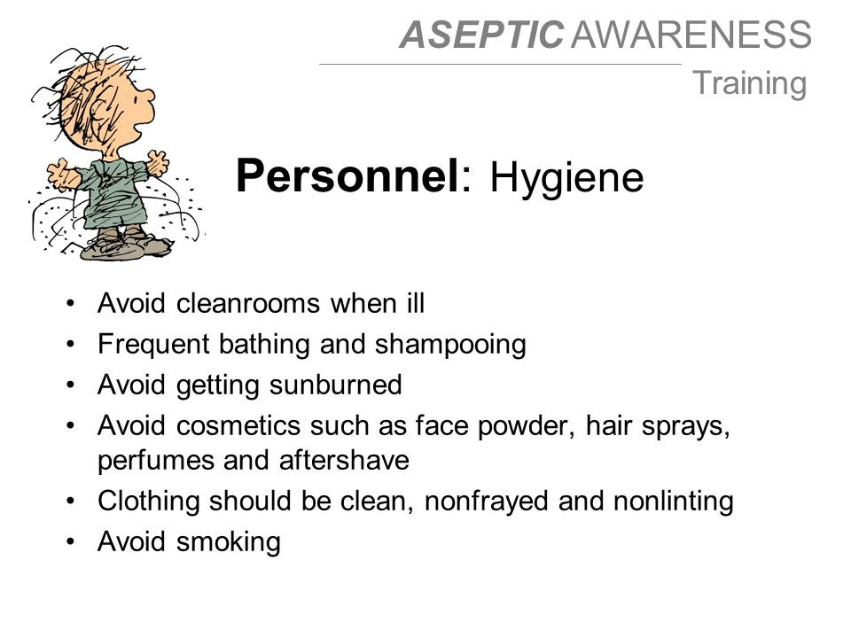 ASEPTIC AWARENESS Training Avoid cleanrooms when ill Frequent bathing and shampooing Avoid getting sunburned Avoid cosmetics such as face powder, hair sprays, perfumes and aftershave Clothing should be clean, nonfrayed and nonlinting Avoid smoking Personnel: Hygiene