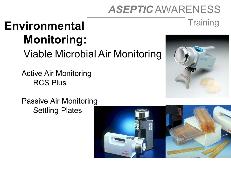 ASEPTIC AWARENESS Training Active Air Monitoring RCS Plus Passive Air Monitoring Settling Plates RCS: Rotor Centrifugal Sampler Environmental Monitoring: Viable Microbial Air Monitoring