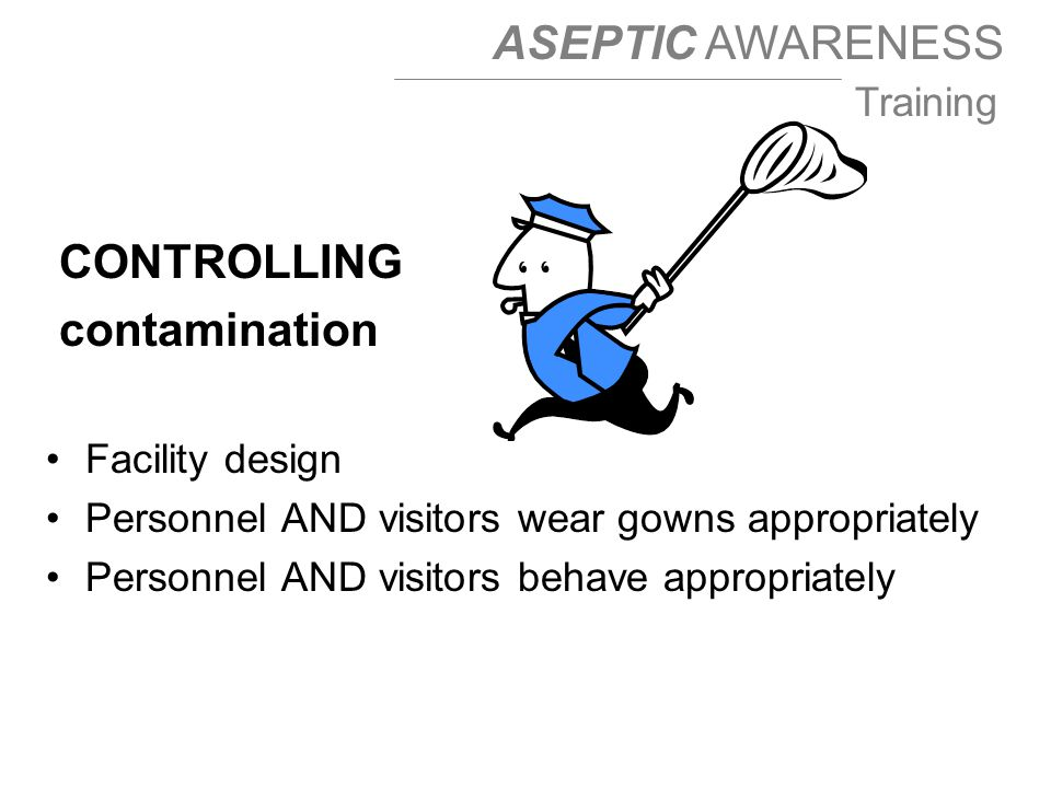 ASEPTIC AWARENESS Training CONTROLLING contamination Facility design Personnel AND visitors wear gowns appropriately Personnel AND visitors behave appropriately