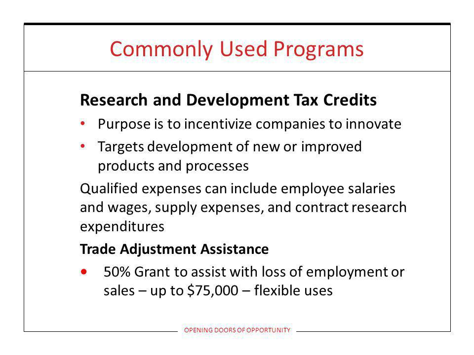 Commonly Used Programs Research and Development Tax Credits Purpose is to incentivize companies to innovate Targets development of new or improved products and processes Qualified expenses can include employee salaries and wages, supply expenses, and contract research expenditures Trade Adjustment Assistance 50% Grant to assist with loss of employment or sales – up to $75,000 – flexible uses OPENING DOORS OF OPPORTUNITY