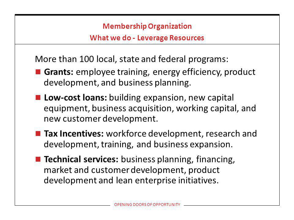 Commonly Used Programs Workforce Investment Act (WIA) Free placement services On the Job Training 50% wage reimbursement for up to 180 days Reverse Referrals are allowed but we must source first WIA Incumbent Worker Training Up to 90% reimbursement on cost of employee training Covers Internal Training, limited to upgrading job specific skills OPENING DOORS OF OPPORTUNITY
