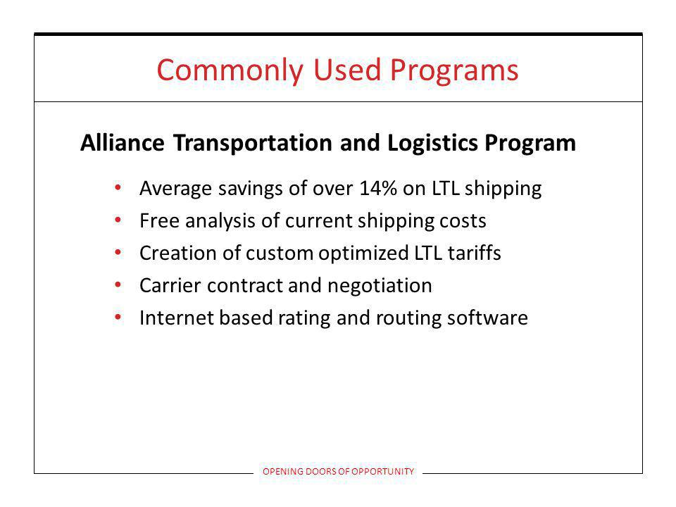 Commonly Used Programs Alliance Transportation and Logistics Program Average savings of over 14% on LTL shipping Free analysis of current shipping costs Creation of custom optimized LTL tariffs Carrier contract and negotiation Internet based rating and routing software OPENING DOORS OF OPPORTUNITY