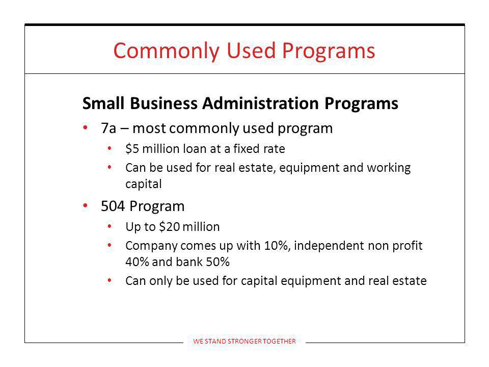 Commonly Used Programs Small Business Administration Programs 7a – most commonly used program $5 million loan at a fixed rate Can be used for real estate, equipment and working capital 504 Program Up to $20 million Company comes up with 10%, independent non profit 40% and bank 50% Can only be used for capital equipment and real estate WE STAND STRONGER TOGETHER
