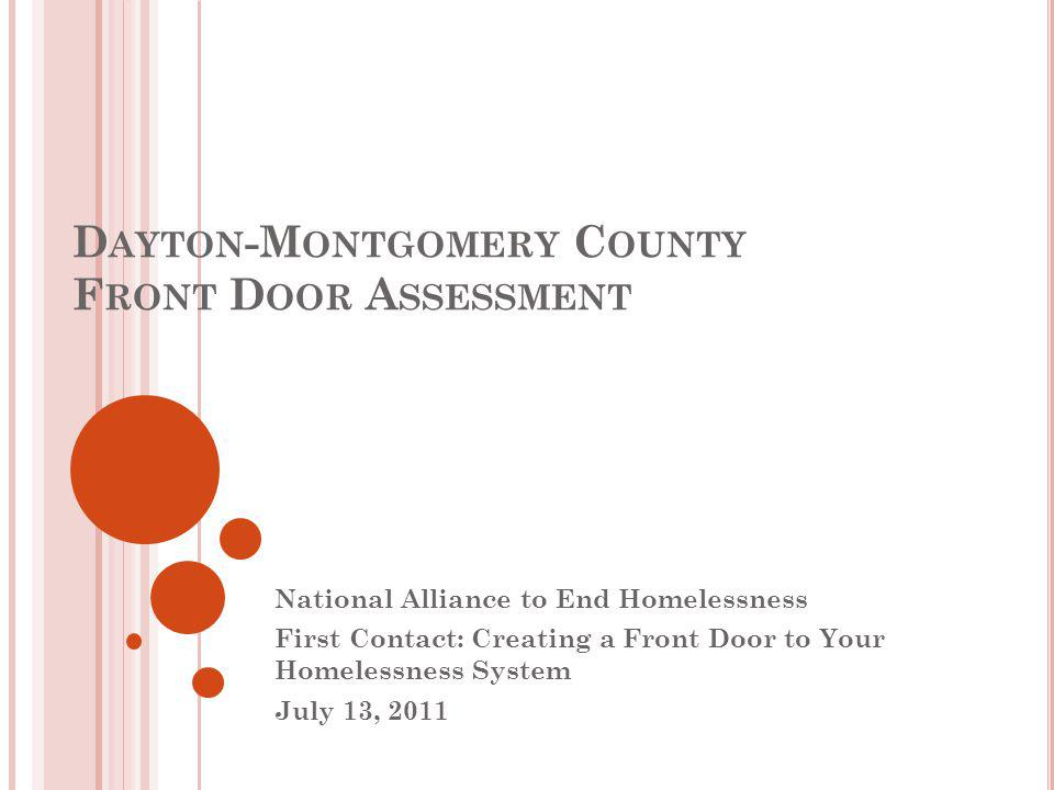 D AYTON -M ONTGOMERY C OUNTY F RONT D OOR A SSESSMENT National Alliance to End Homelessness First Contact: Creating a Front Door to Your Homelessness System July 13, 2011