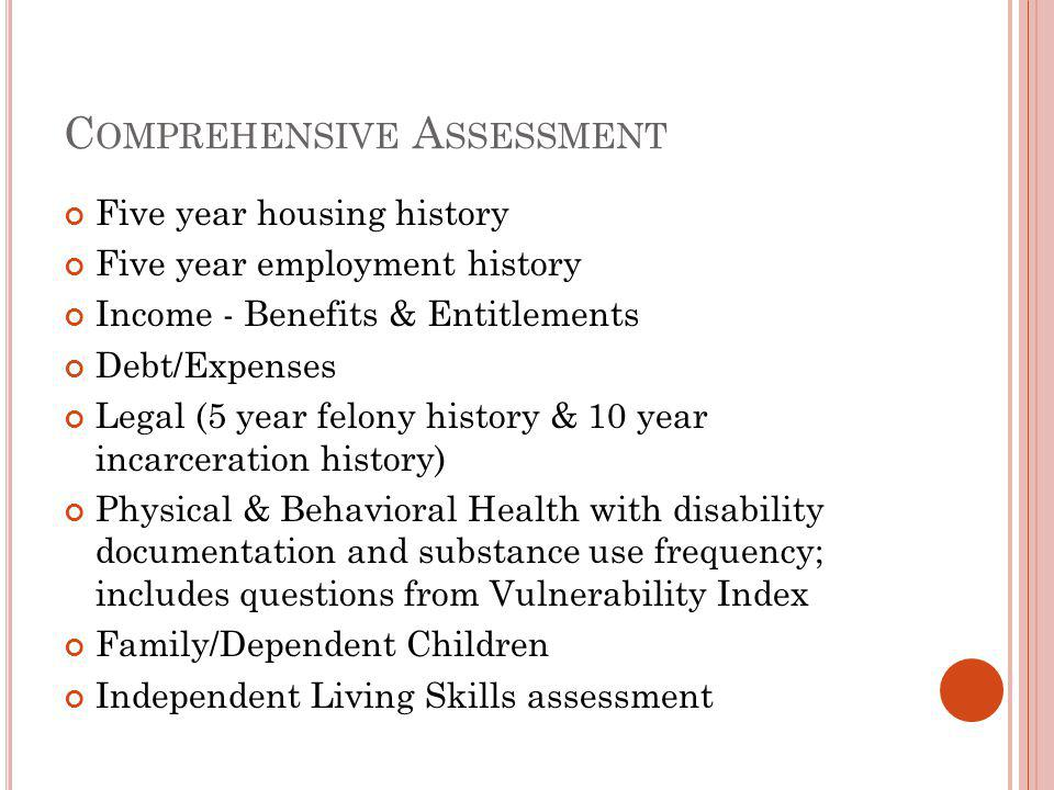 C OMPREHENSIVE A SSESSMENT Five year housing history Five year employment history Income - Benefits & Entitlements Debt/Expenses Legal (5 year felony history & 10 year incarceration history) Physical & Behavioral Health with disability documentation and substance use frequency; includes questions from Vulnerability Index Family/Dependent Children Independent Living Skills assessment