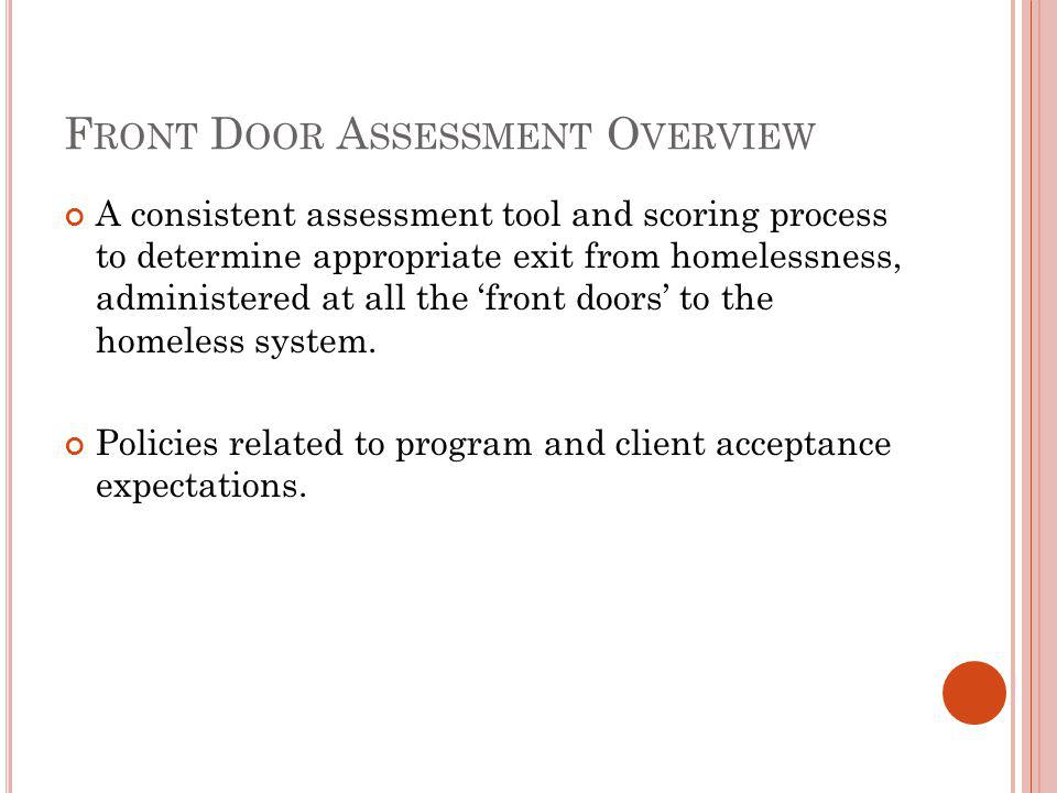 F RONT D OOR A SSESSMENT O VERVIEW A consistent assessment tool and scoring process to determine appropriate exit from homelessness, administered at all the front doors to the homeless system.