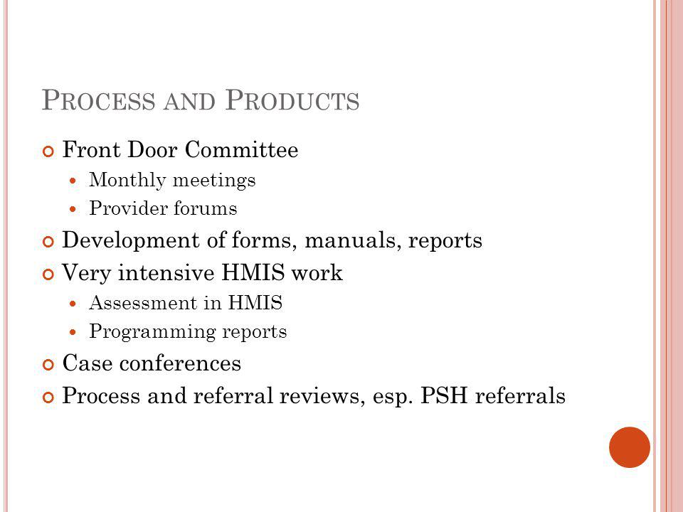 P ROCESS AND P RODUCTS Front Door Committee Monthly meetings Provider forums Development of forms, manuals, reports Very intensive HMIS work Assessment in HMIS Programming reports Case conferences Process and referral reviews, esp.