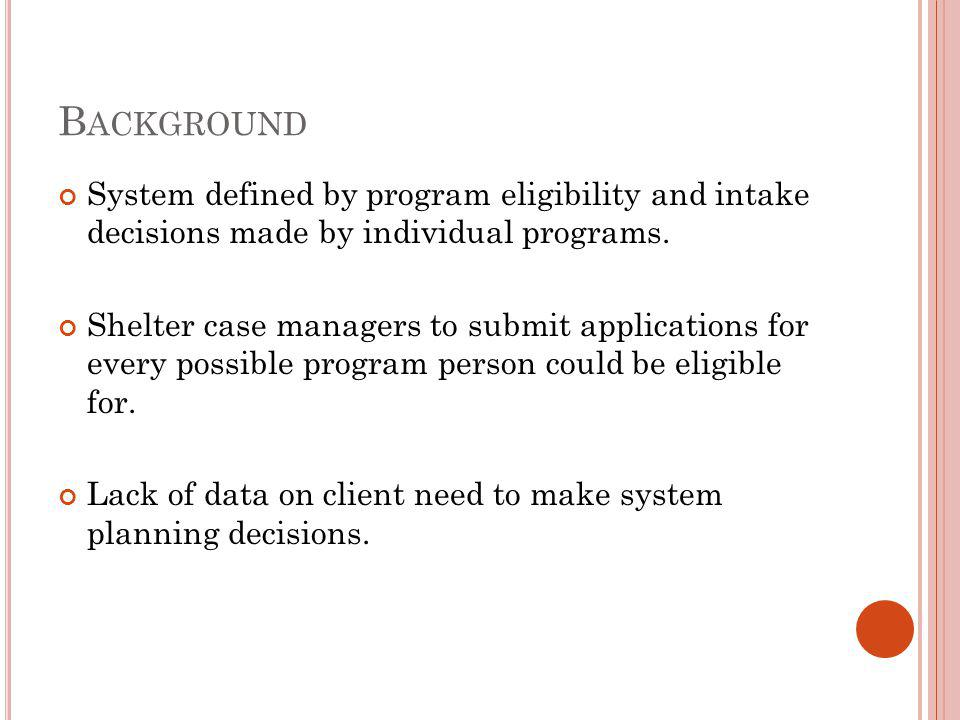 A SSESSMENT & R EFERRAL P ROCESS Assessment - conducted at all Front Doors Intake – goal is diversion, done within first 3 days (one-third of shelter clients stay 7 nights or less) Comprehensive assessment – done within first 7-14 days Referral decision worksheet to identify most appropriate program type to help client move to permanent housing.