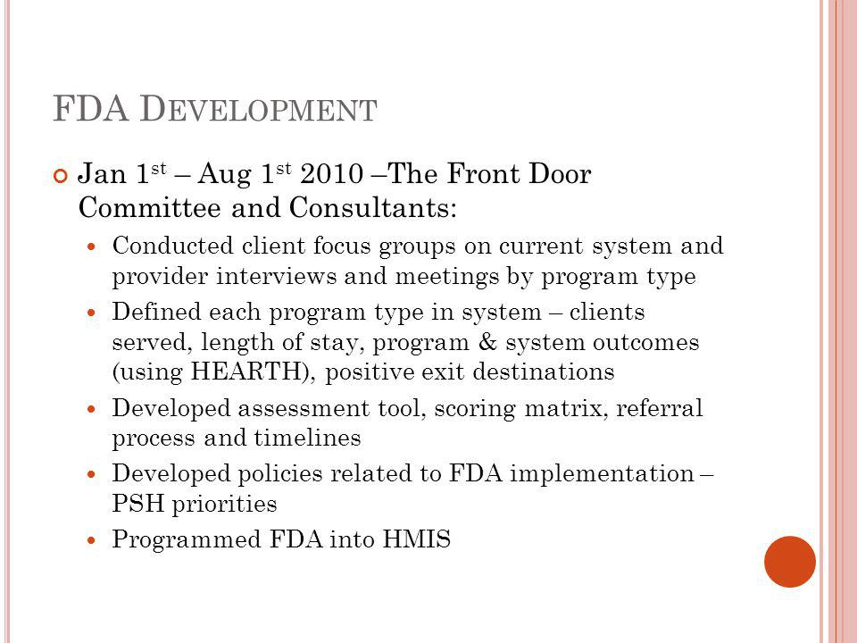 FDA D EVELOPMENT Jan 1 st – Aug 1 st 2010 –The Front Door Committee and Consultants: Conducted client focus groups on current system and provider interviews and meetings by program type Defined each program type in system – clients served, length of stay, program & system outcomes (using HEARTH), positive exit destinations Developed assessment tool, scoring matrix, referral process and timelines Developed policies related to FDA implementation – PSH priorities Programmed FDA into HMIS