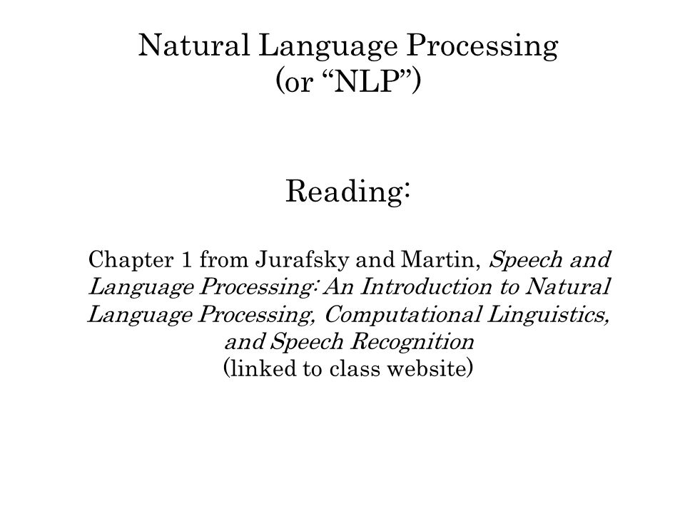 Natural Language Processing (or NLP) Reading: Chapter 1 from Jurafsky and Martin, Speech and Language Processing: An Introduction to Natural Language Processing, Computational Linguistics, and Speech Recognition (linked to class website)