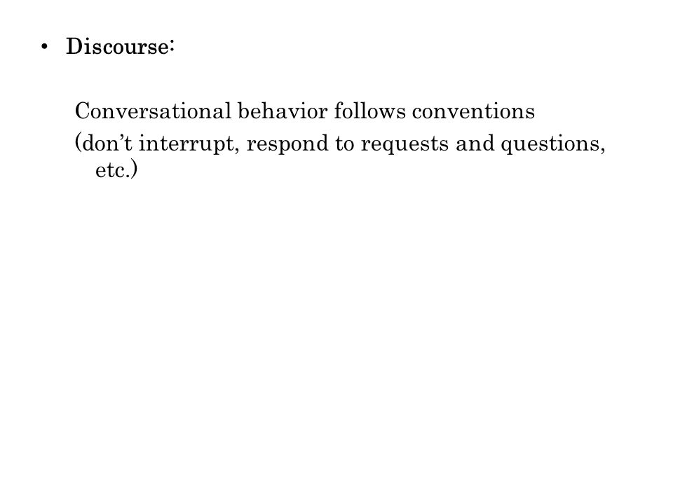 Discourse: Conversational behavior follows conventions (dont interrupt, respond to requests and questions, etc.)
