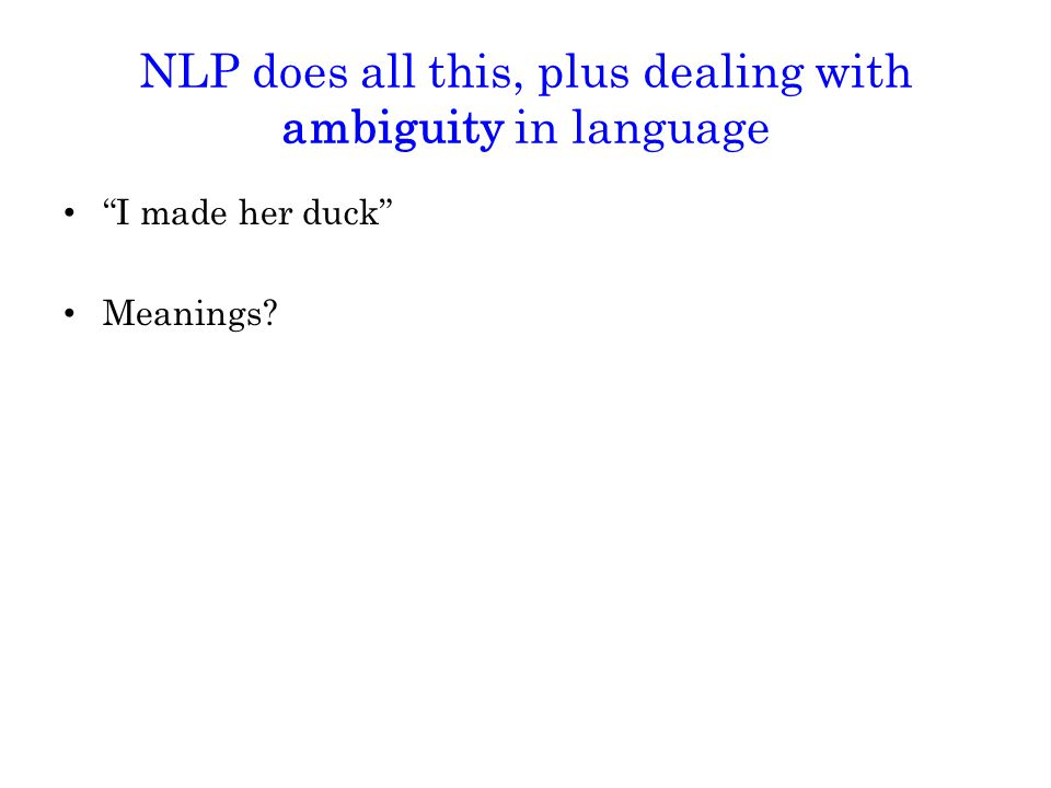 NLP does all this, plus dealing with ambiguity in language I made her duck Meanings