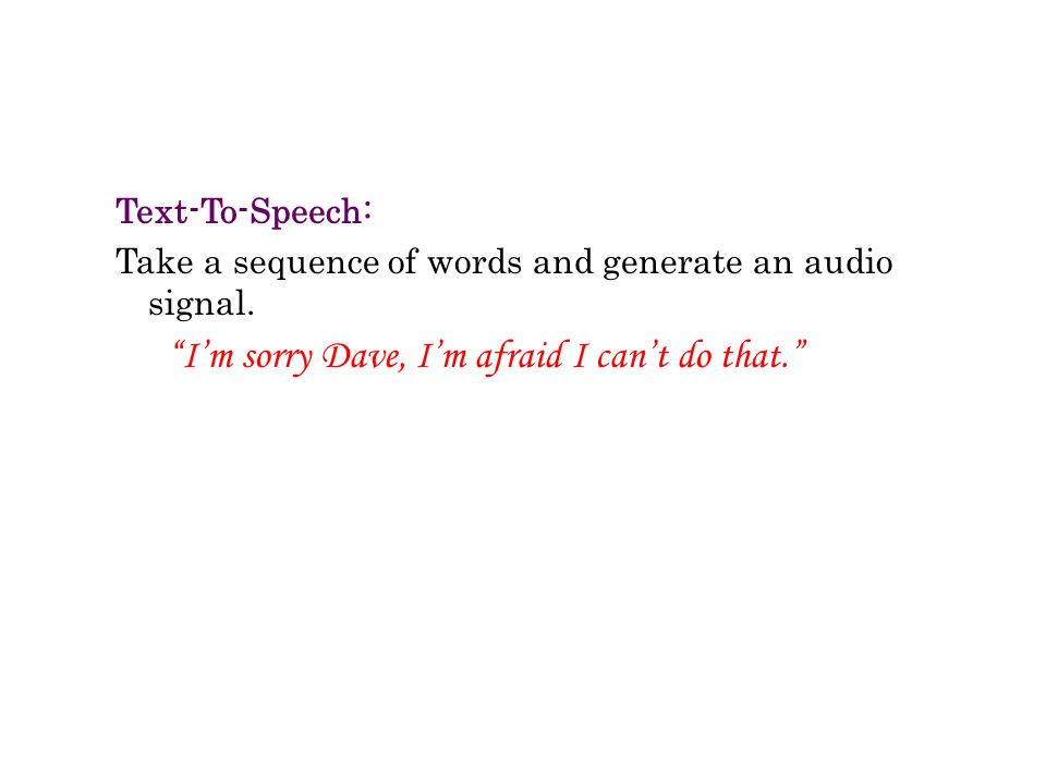 Text-To-Speech: Take a sequence of words and generate an audio signal.