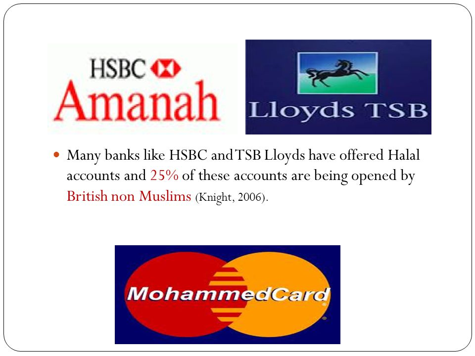 Many banks like HSBC and TSB Lloyds have offered Halal accounts and 25% of these accounts are being opened by British non Muslims (Knight, 2006).