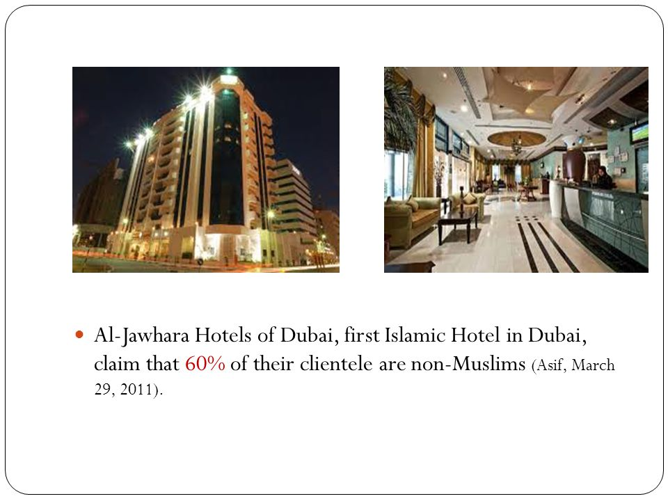 Al-Jawhara Hotels of Dubai, first Islamic Hotel in Dubai, claim that 60% of their clientele are non-Muslims (Asif, March 29, 2011).