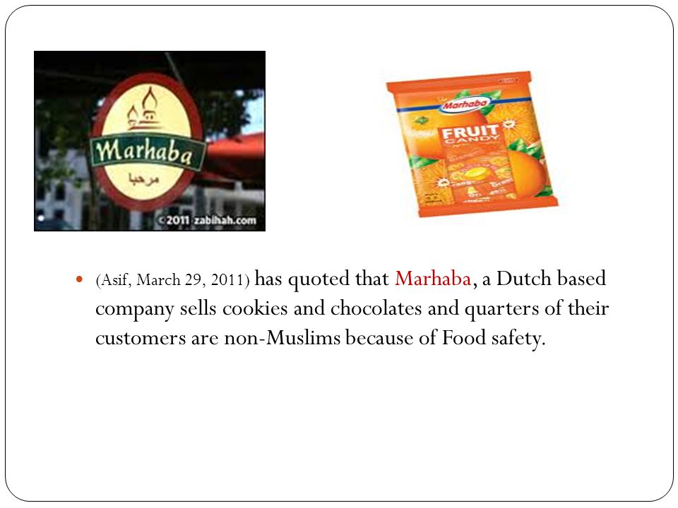 (Asif, March 29, 2011) has quoted that Marhaba, a Dutch based company sells cookies and chocolates and quarters of their customers are non-Muslims bec
