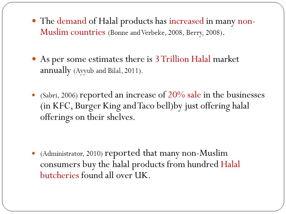 The demand of Halal products has increased in many non- Muslim countries (Bonne and Verbeke, 2008, Berry, 2008). As per some estimates there is 3 Tril