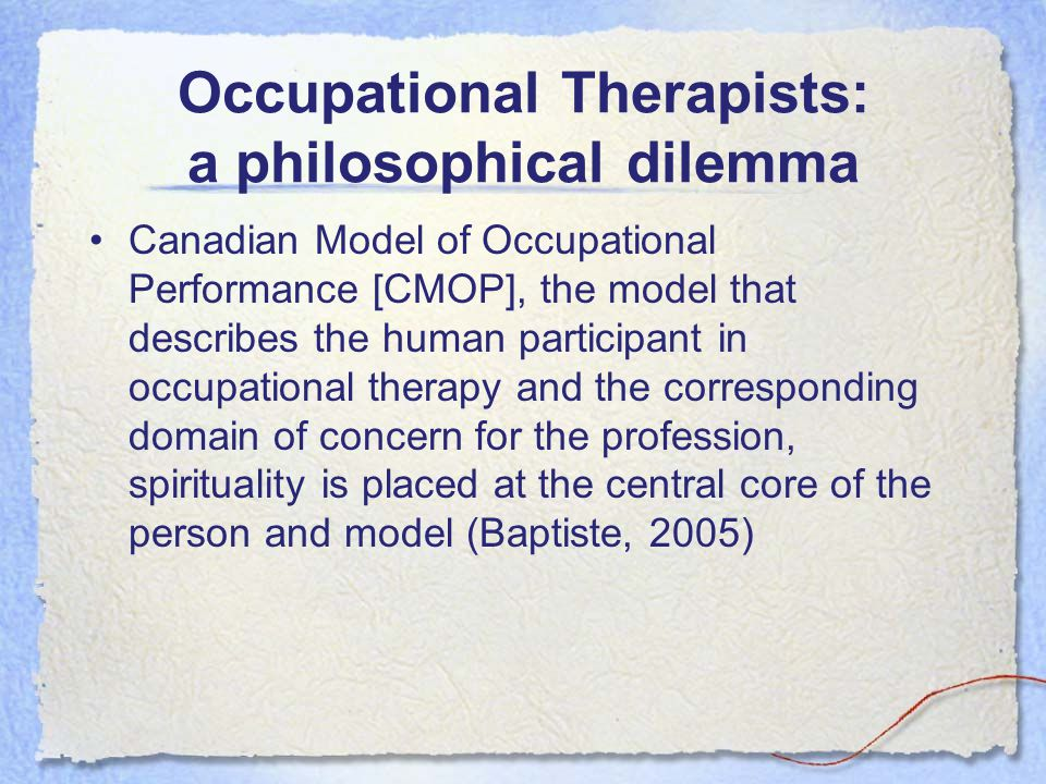 Occupational Therapists: a philosophical dilemma Canadian Model of Occupational Performance [CMOP], the model that describes the human participant in