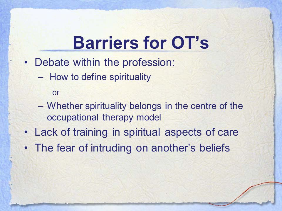 Barriers for OTs Debate within the profession: – How to define spirituality or –Whether spirituality belongs in the centre of the occupational therapy