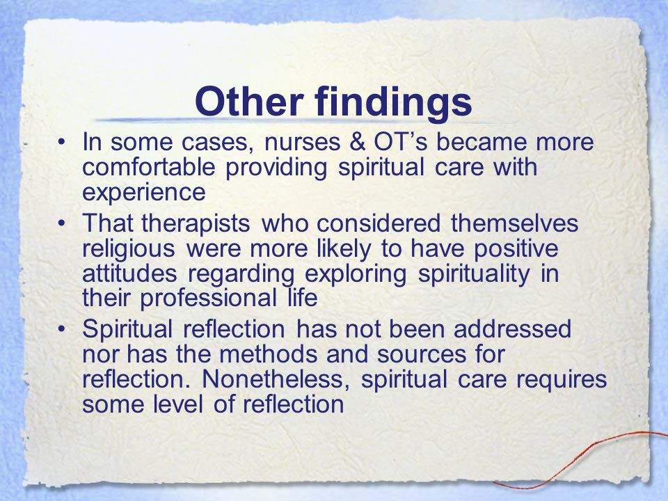 Other findings In some cases, nurses & OTs became more comfortable providing spiritual care with experience That therapists who considered themselves