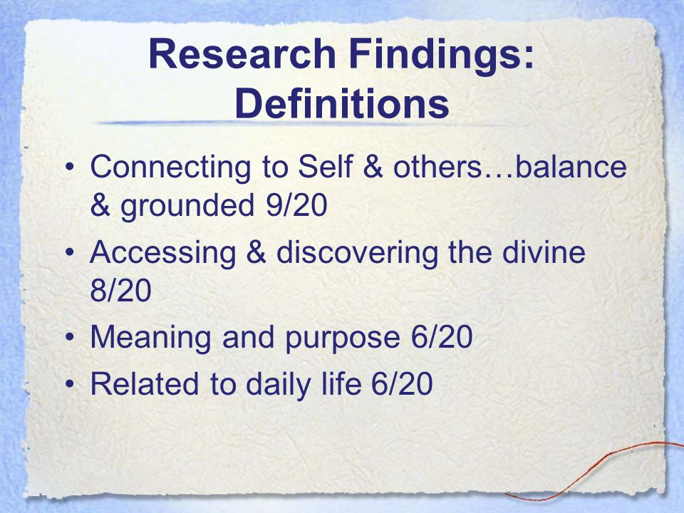 Research Findings: Definitions Connecting to Self & others…balance & grounded 9/20 Accessing & discovering the divine 8/20 Meaning and purpose 6/20 Re