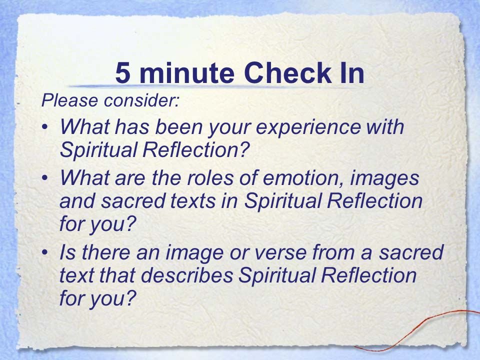 5 minute Check In Please consider: What has been your experience with Spiritual Reflection? What are the roles of emotion, images and sacred texts in