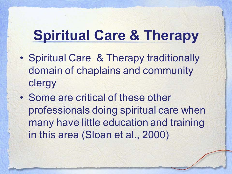 Spiritual Care & Therapy Spiritual Care & Therapy traditionally domain of chaplains and community clergy Some are critical of these other professional