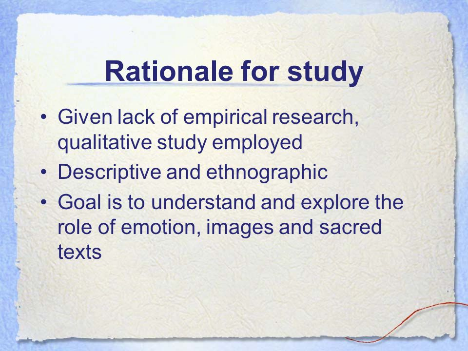 Rationale for study Given lack of empirical research, qualitative study employed Descriptive and ethnographic Goal is to understand and explore the ro