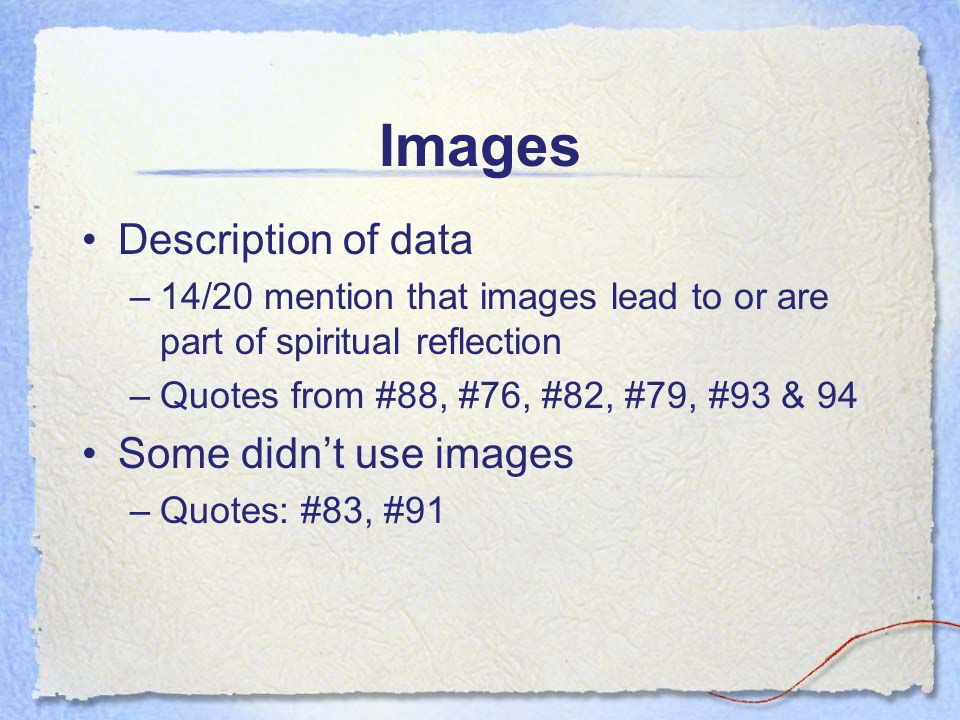 Images Description of data –14/20 mention that images lead to or are part of spiritual reflection –Quotes from #88, #76, #82, #79, #93 & 94 Some didnt